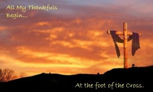 All My Thankfuls Begin At the foot of the Cross