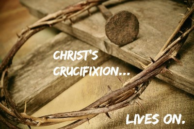 Christ's Crucifixion Lives On…