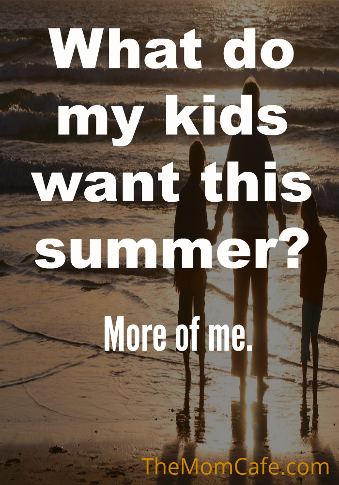 What Do My Kids Want This Summer?  More of Me…