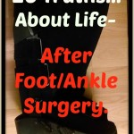20 Truths about Life After Foot Ankle Surgery