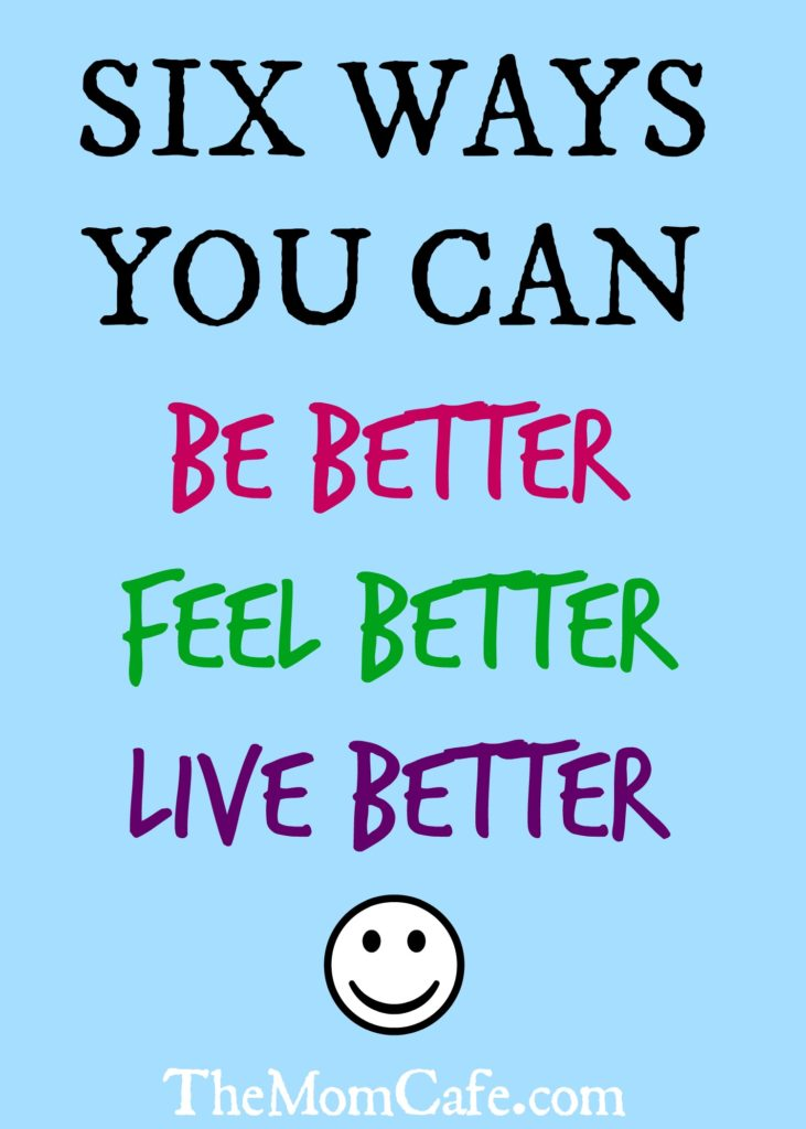 Six Ways You Can Be Better, Feel Better, Live Better