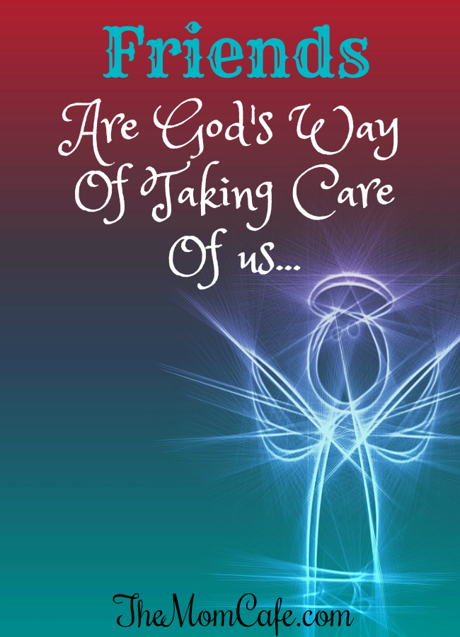 Friends Are God's Way Of Taking Care Of Us- Reach Out!