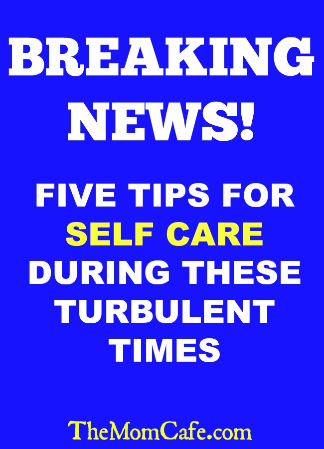 Breaking News! Five Tips For Self-Care during these turbulent times