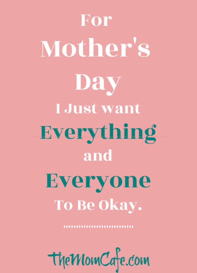 For Mother's Day I Just Want Everything and Everyone to be Okay